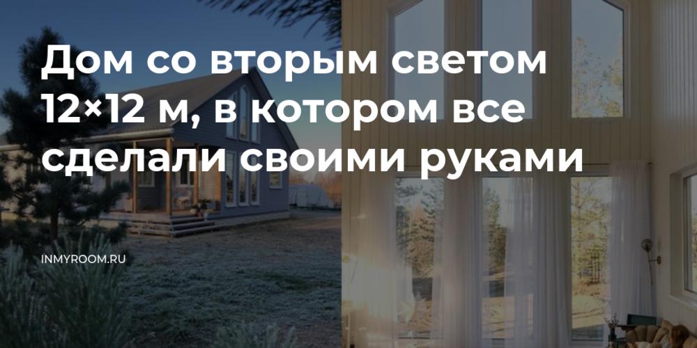 Дом со вторым светом 12×12 м, в котором все сделали своими руками — INMYROOM